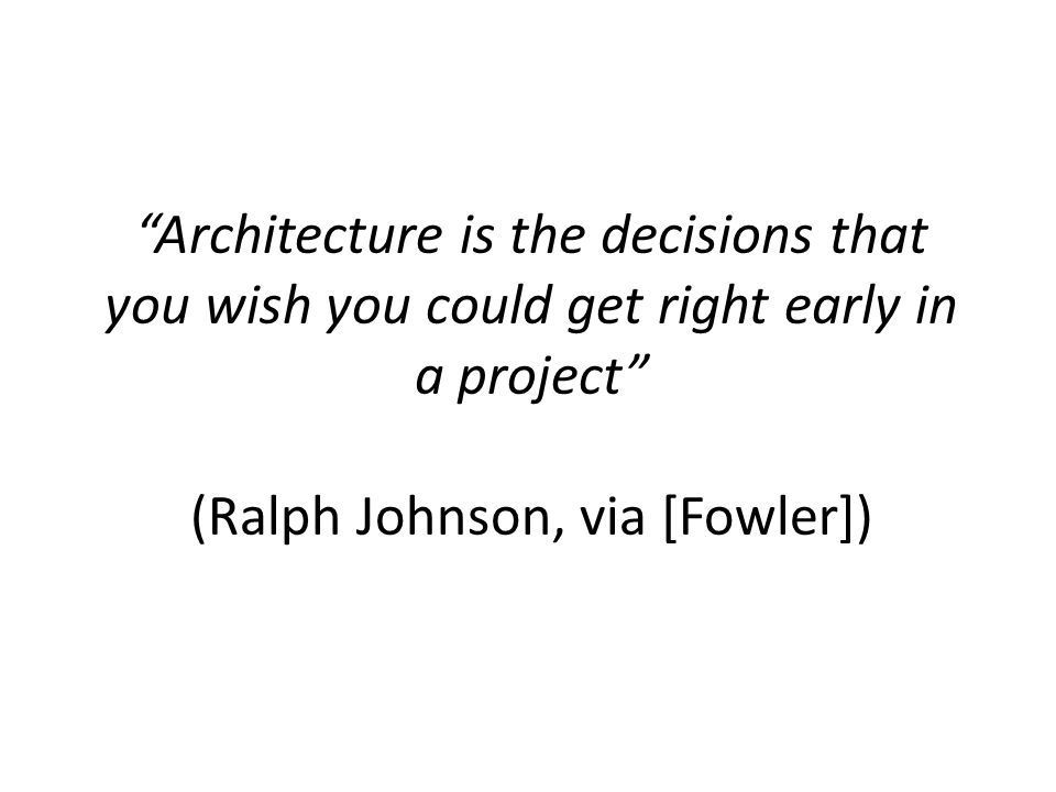 Architecture is the decisions that you wish you could get right early in a project (Ralph Johnson, via [Fowler])